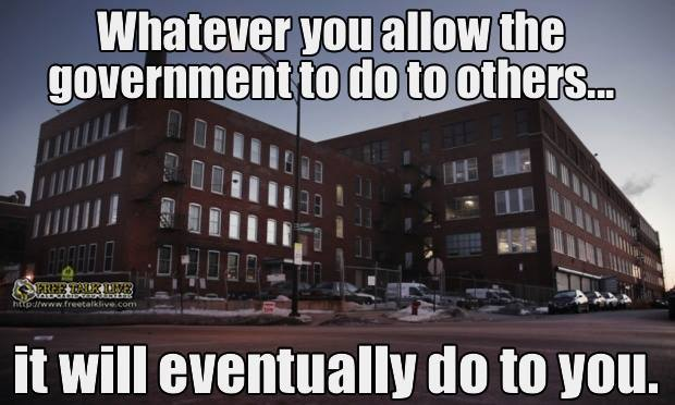 what you allow the government do to others they will do to you